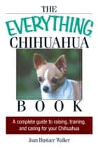 The Everything Chihuahua Book - A Complete Guide to Raising, Training, And Caring for Your Chihuahua ebook by Joan Hustace Walker