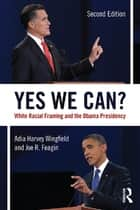 Yes We Can? - White Racial Framing and the Obama Presidency ebook by Adia Harvey-Wingfield, Joe Feagin