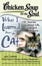 Chicken Soup for the Soul: What I Learned from the Cat - 101 Stories about Life, Love, and Lessons ebook by Jack Canfield, Mark Victor Hansen, Amy Newmark