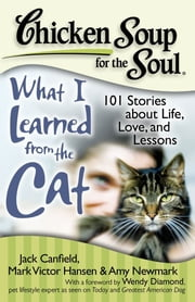 Chicken Soup for the Soul: What I Learned from the Cat - 101 Stories about Life, Love, and Lessons ebook by Jack Canfield,Mark Victor Hansen,Amy Newmark