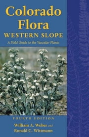 Colorado Flora - Western Slope, Fourth Edition A Field Guide to the Vascular Plants ebook by William A. Weber,Ronald C. Wittmann