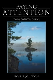 Paying Attention - Finding God in the Ordinary ebook by Rollie Johnson