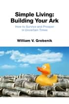Simple Living: Building Your Ark ebook by William V. Grebenik