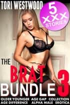 The Brat Bundle 3 : 5 XXX Stories (Older Younger Age Gap Collection Age Difference Alpha Male Bundle Collection Erotica) ebook by Tori Westwood