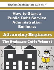 How to Start a Public Debt Service Administration Business (Beginners Guide) - How to Start a Public Debt Service Administration Business (Beginners Guide) ebook by Irwin Mccune