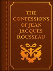 THE CONFESSIONS OF JEAN JACQUES ROUSSEAU ebook by Jean-Jacques Rousseau