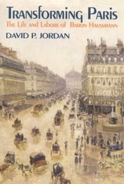 Transforming Paris - The Life and Labors of Baron Haussman ebook by David P. Jordan