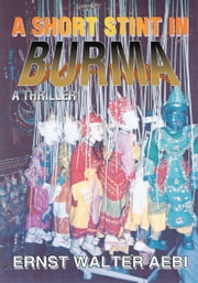 A SHORT STINT IN BURMA - A THRILLER ebook by Ernst Aebi