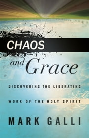 Chaos and Grace - Discovering the Liberating Work of the Holy Spirit ebook by Mark Galli