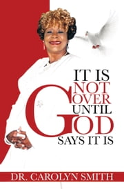 It Is Not Over Until God Says It Is ebook by Carolyn Smith