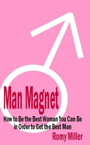 Man Magnet: How To Be The Best Woman You Can Be In Order To Get The Best Man ebook by Romy Miller