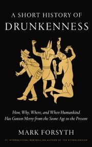 A Short History of Drunkenness - How, Why, Where, and When Humankind Has Gotten Merry from the Stone Age to the Present ebook by Mark Forsyth