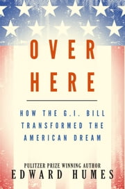 Over Here - How the G.I. Bill Transformed the American Dream ebook by Edward Humes