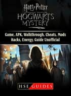 Harry Potter Hogwarts Mystery Game, APK, Walkthrough, Cheats, Mods, Hacks, Energy, Guide Unofficial ebook by HSE Guides