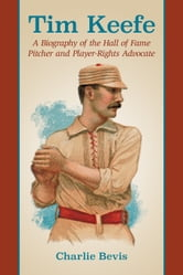 Tim Keefe - A Biography of the Hall of Fame Pitcher and Player-Rights Advocate ebook by Charlie Bevis