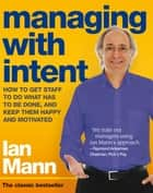 Managing with Intent - How to get staff to do what has to be done, and keep them happy and motivated ebook by Ian Mann