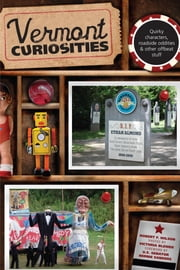 Vermont Curiosities - Quirky Characters, Roadside Oddities & Other Offbeat Stuff ebook by Robert Wilson,Victoria Blewer