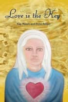 Love is the Key - Channelled Messages of Love and Guidance ebook by Kay Meade, Peter Ashley