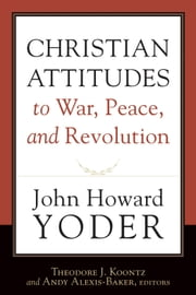 Christian Attitudes to War, Peace, and Revolution ebook by John Howard Yoder,Theodore J. Koontz,Andy Alexis-Baker