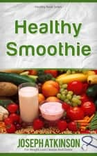 Healthy Smoothies: Detox Smoothies - Fruit Smoothie Recipes to Lose Weight ebook by Joseph Atkinson