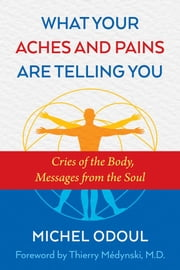 What Your Aches and Pains Are Telling You - Cries of the Body, Messages from the Soul eBook by Michel Odoul, Thierry Médynski, M.D.,...