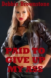 Paid to Give Up My Ass (A Virgin Girl's First Anal Sex Erotica Story) ebook by Debbie Brownstone