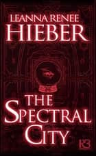 The Spectral City ebook by Leanna Renee Hieber