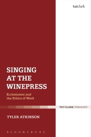 Singing at the Winepress - Ecclesiastes and the Ethics of Work ebook by Tyler Atkinson