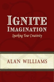 Ignite Imagination - Sparking Your Creativity ebook by Alan Williams