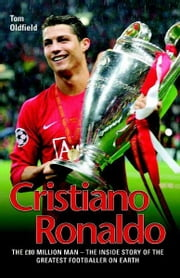 Cristiano Ronaldo - The True Story of the Greatest Footballer on Earth ebook by Tom Oldfield
