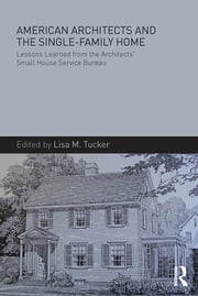 American Architects and the Single-Family Home - Lessons Learned from the Architects' Small House Service Bureau ebook by Lisa M. Tucker