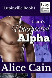 Liam's Unexpected Alpha [Erotic gay romance] ebook by Alice Cain