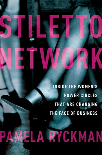 Stiletto Network - Inside the Women's Power Circles That Are Changing the Face of Business ebook by Pamela Ryckman