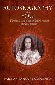 The Autobiography of a Yogi - The classic story of one of India's greatest spiritual thinkers ebook by Paramahansa Yogananda