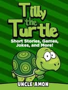 Tilly the Turtle: Short Stories, Games, Jokes, and More! ebook by Uncle Amon