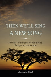 Then We'll Sing a New Song - African Influences on America's Religious Landscape ebook by Mary Ann Clark