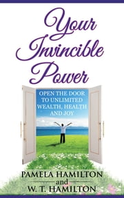 Your Invincible Power - Open the Door to Unlimited Wealth, Health and Joy ebook by Pamela Hamilton,W. T. Hamilton