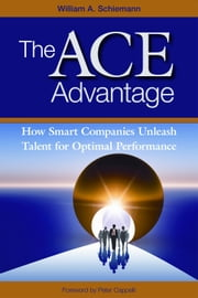 The ACE Advantage - How Smart Companies Unleash Talent for Optimal Performance ebook by William A. Schiemann, PhD