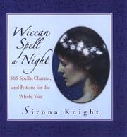 Wiccan Spell A Night - Spells, Charms, And Potions For The Whole Year ebook by Sirona Knight