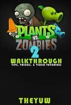 Plants vs. Zombies 2 - Walkthrough - Tips, Tricks, & Video Tutorials ebook by Theyuw, Josh Abbott, Josh Abbott