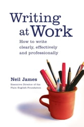 Writing at Work - How to write clearly, effectively and professionally ebook by Neil James