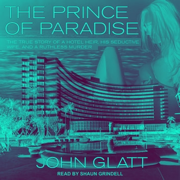 The Prince of Paradise - The True Story of a Hotel Heir, His Seductive Wife, and a Ruthless Murder audiobook by John Glatt
