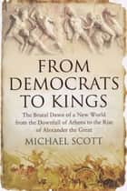 From Democrats to Kings: The Brutal Dawn of a New World from the Downfall of Athens to the Rise of Alexan ebook by Michael Scott