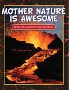 Mother Nature Is Awesome (From Volcanoes To Earthquakes) - Children's Books for Nature ebook by Speedy Publishing
