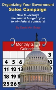 Organizing Your Government Sales Campaign - How to leverage the annual budget cycle to win federal contracts! ebook by David Arv Bragi