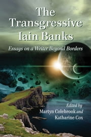 The Transgressive Iain Banks - Essays on a Writer Beyond Borders ebook by Martyn Colebrook, Katharine Cox