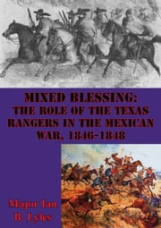 Mixed Blessing: The Role Of The Texas Rangers In The Mexican War, 1846-1848 ebook by Major Ian B. Lyles
