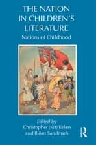 The Nation in Children's Literature - Nations of Childhood ebook by Kit Kelen, Bjorn Sundmark