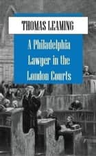 A Philadelphia Lawyer in the London Courts ebook by Thomas Leaming
