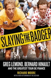 Slaying the Badger - Greg LeMond, Bernard Hinault, and the Greatest Tour de France ebook by Richard Moore